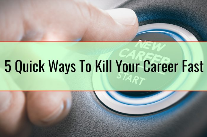 5 Quick Ways To Kill Your Career Fast