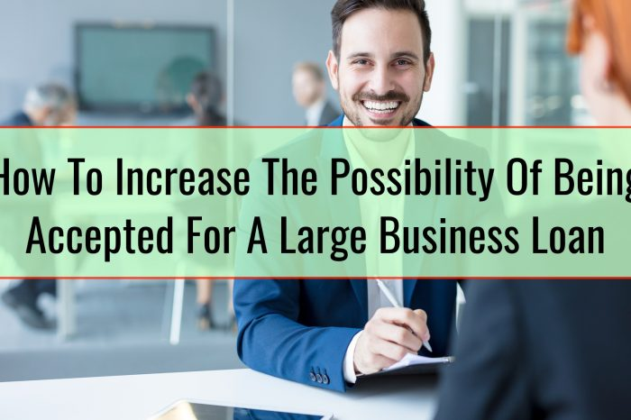 How To Increase The Possibility Of Being Accepted For A Large Business Loan